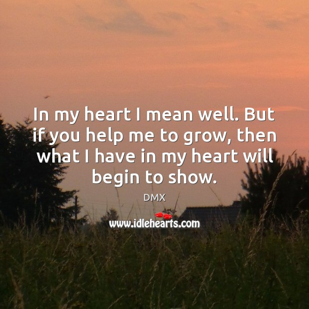 In my heart I mean well. But if you help me to Image