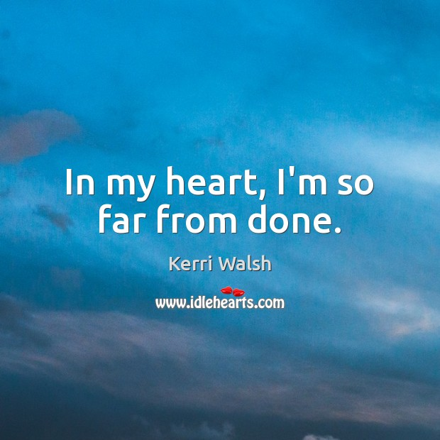 In my heart, I'm so far from done. Kerri Walsh Picture Quote