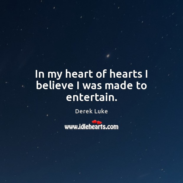 In my heart of hearts I believe I was made to entertain. Derek Luke Picture Quote