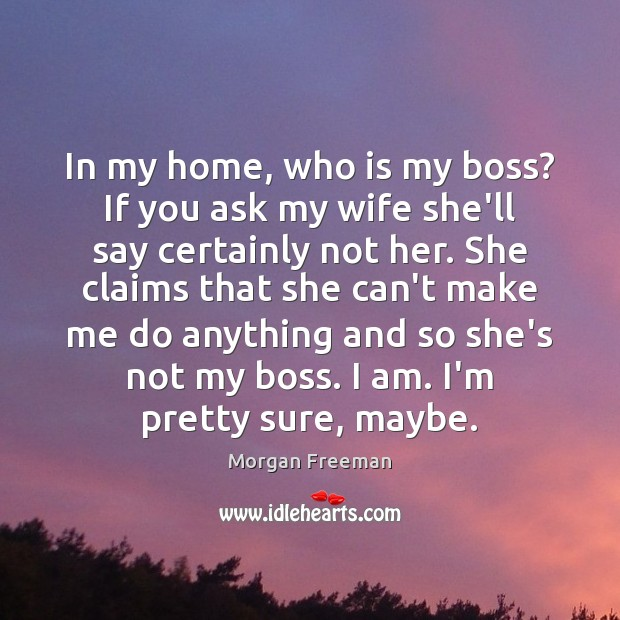 In my home, who is my boss? If you ask my wife Morgan Freeman Picture Quote