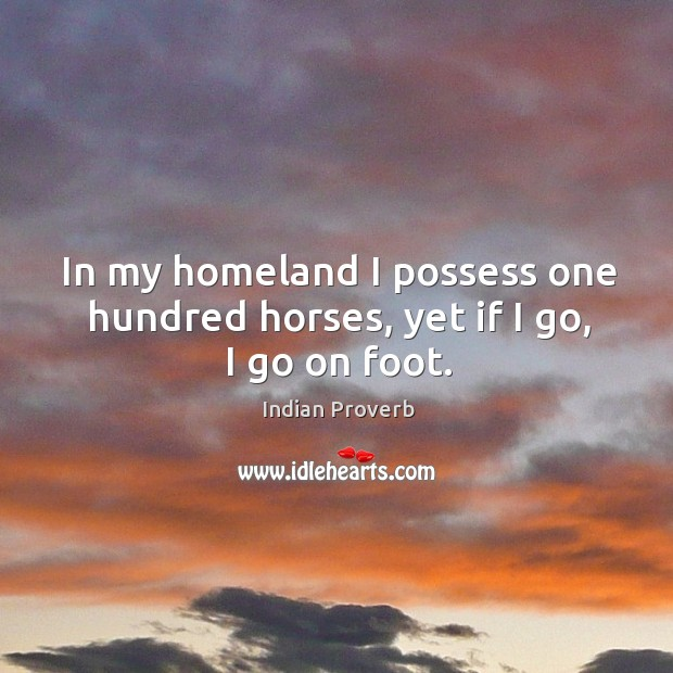 Image about In my homeland I possess one hundred horses, yet if I go, I go on foot.