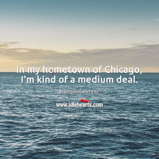 In my hometown of Chicago, I'm kind of a medium deal. Image