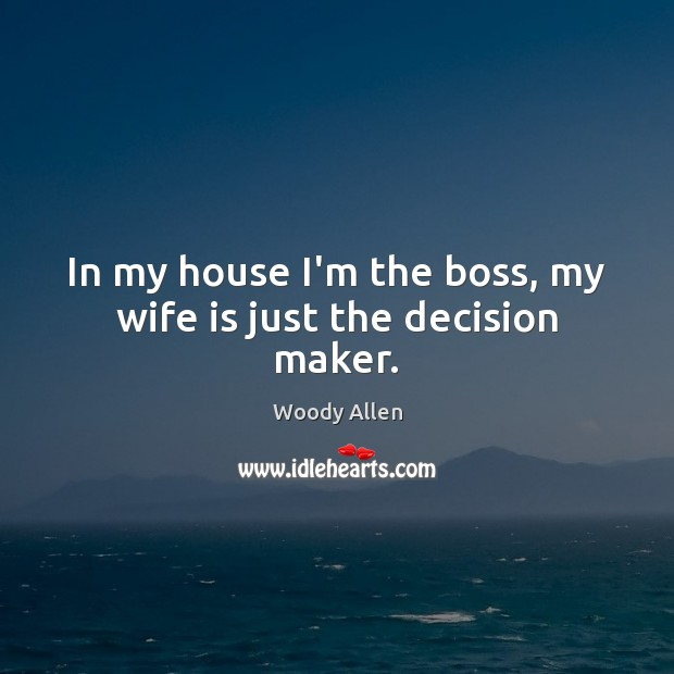 In my house I'm the boss, my wife is just the decision maker. Image
