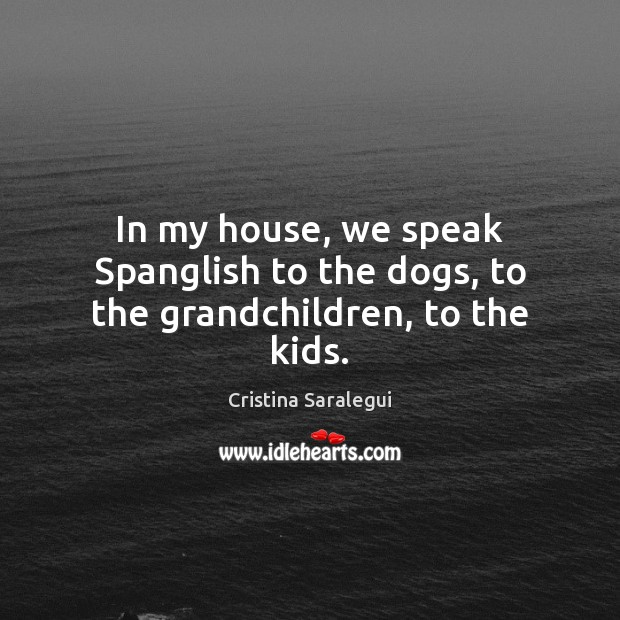 In my house, we speak Spanglish to the dogs, to the grandchildren, to the kids. Cristina Saralegui Picture Quote