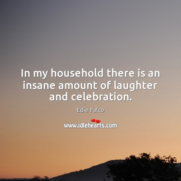In my household there is an insane amount of laughter and celebration. Image