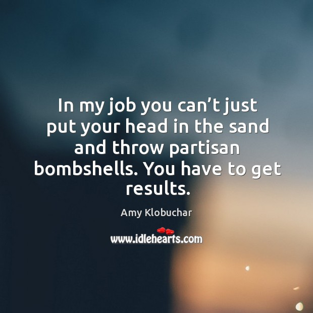 Image, In my job you can't just put your head in the sand and throw partisan bombshells. You have to get results.