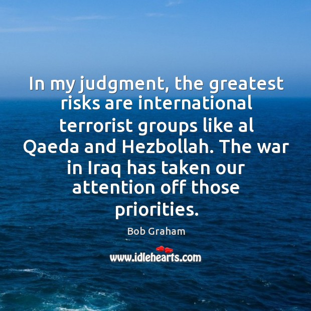 In my judgment, the greatest risks are international terrorist groups like Image