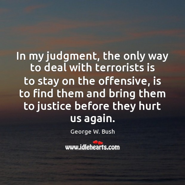 In my judgment, the only way to deal with terrorists is to Image
