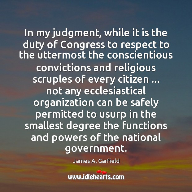 James A. Garfield Picture Quote image saying: In my judgment, while it is the duty of Congress to respect