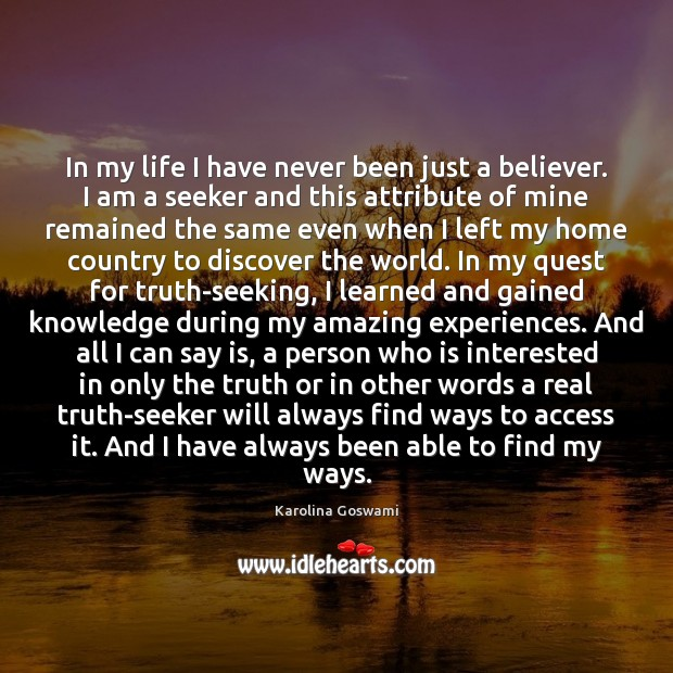 In my life I have never been just a believer, I am a seeker. Truth Quotes Image