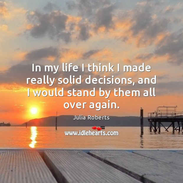 In my life I think I made really solid decisions, and I Julia Roberts Picture Quote
