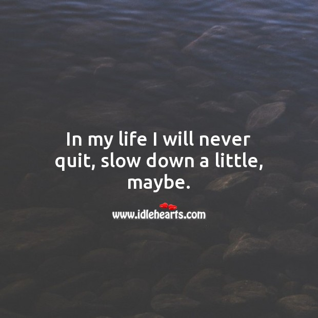 In my life I will never quit, slow down a little, maybe. Encouraging Quotes Image