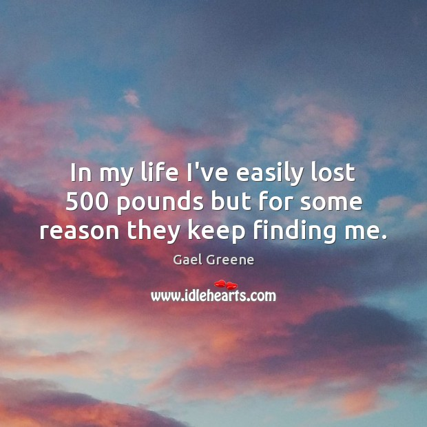 In my life I've easily lost 500 pounds but for some reason they keep finding me. Image