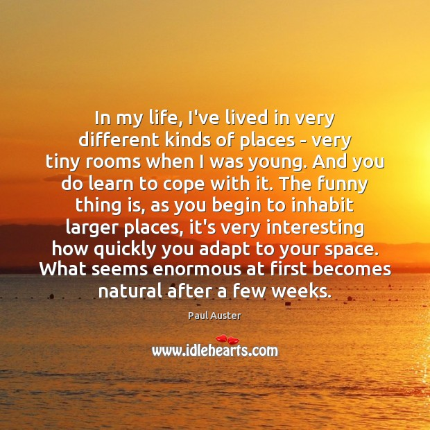 In my life, I've lived in very different kinds of places – Paul Auster Picture Quote