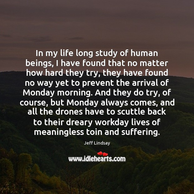 In my life long study of human beings, I have found that Jeff Lindsay Picture Quote