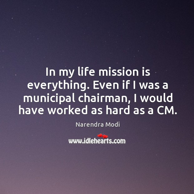 Image, In my life mission is everything. Even if I was a municipal chairman, I would have worked as hard as a CM