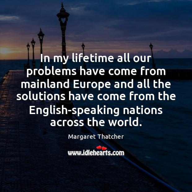 In my lifetime all our problems have come from mainland Europe and Margaret Thatcher Picture Quote