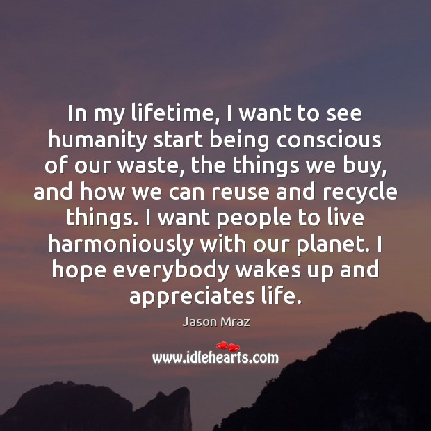 Image, In my lifetime, I want to see humanity start being conscious of