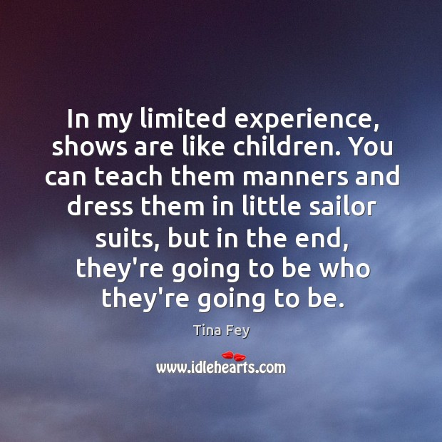 Image, In my limited experience, shows are like children. You can teach them