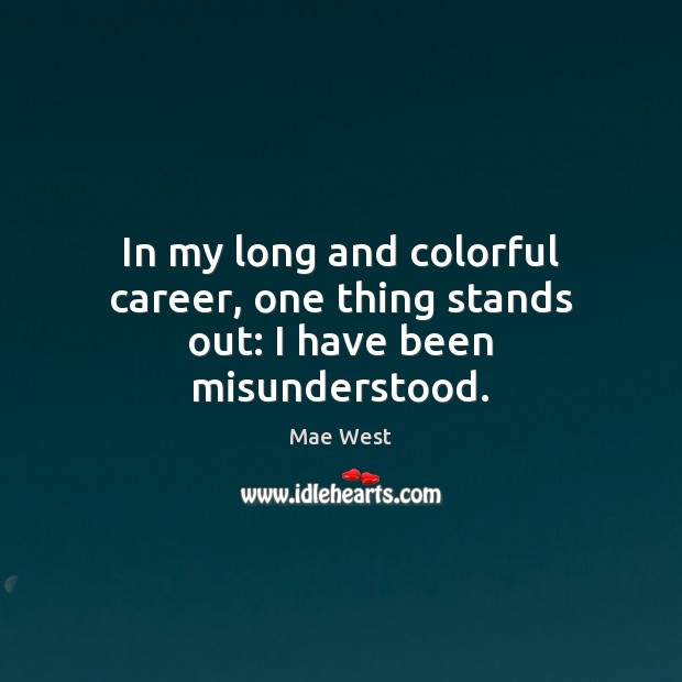 In my long and colorful career, one thing stands out: I have been misunderstood. Image