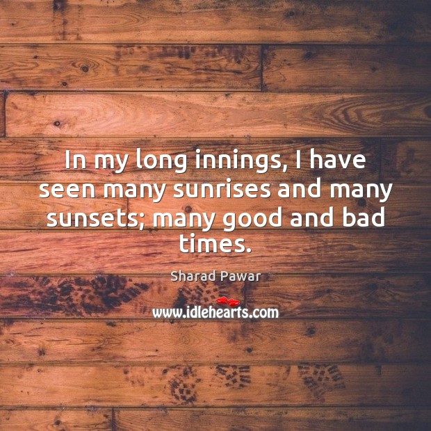 In my long innings, I have seen many sunrises and many sunsets; many good and bad times. Sharad Pawar Picture Quote