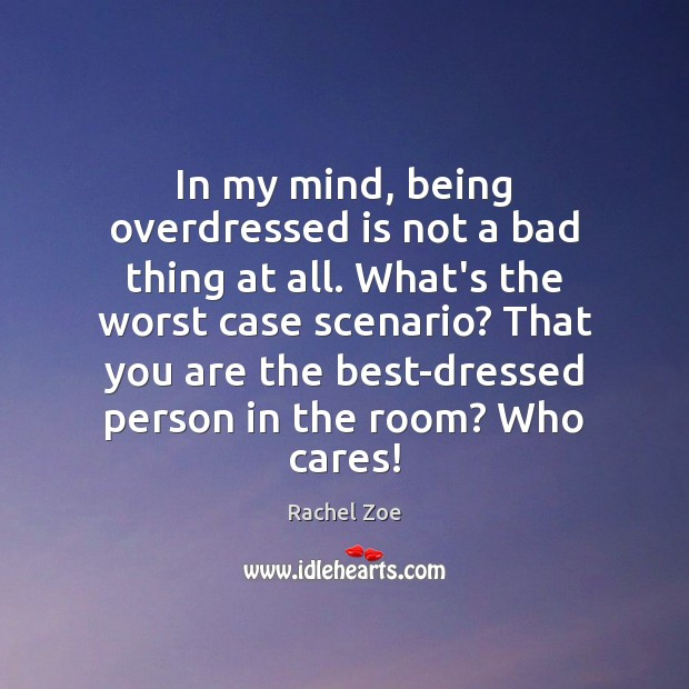 In my mind, being overdressed is not a bad thing at all. Image