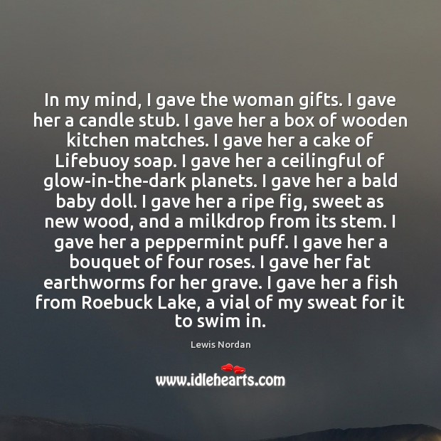 In my mind, I gave the woman gifts. I gave her a Lewis Nordan Picture Quote