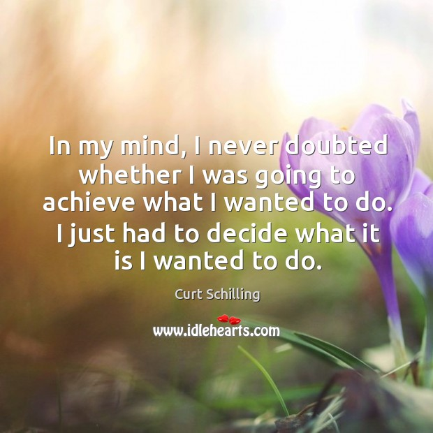 In my mind, I never doubted whether I was going to achieve what I wanted to do. I just had to decide what it is I wanted to do. Curt Schilling Picture Quote