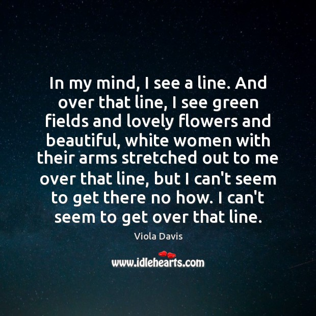 In my mind, I see a line. And over that line, I Viola Davis Picture Quote