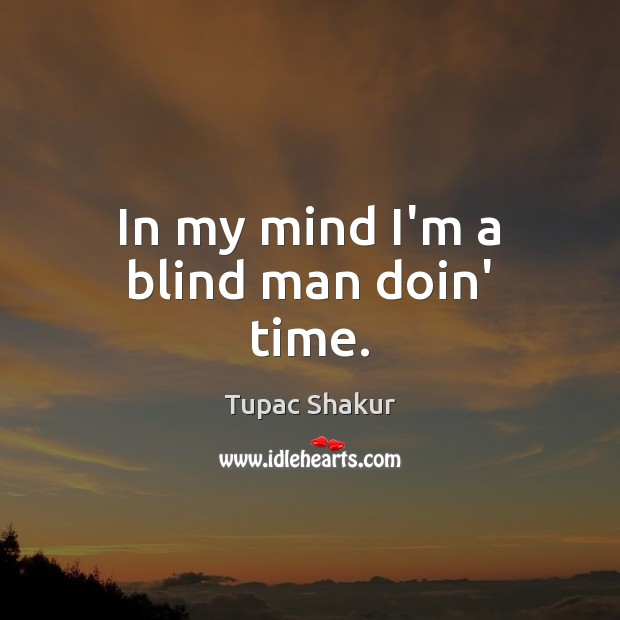 In my mind I'm a blind man doin' time. Tupac Shakur Picture Quote