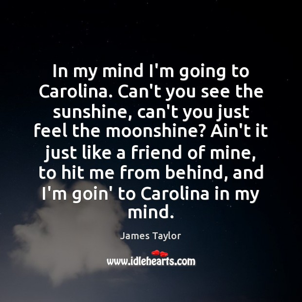 In my mind I'm going to Carolina. Can't you see the sunshine, James Taylor Picture Quote