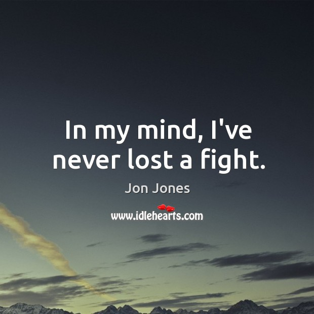 In my mind, I've never lost a fight. Jon Jones Picture Quote