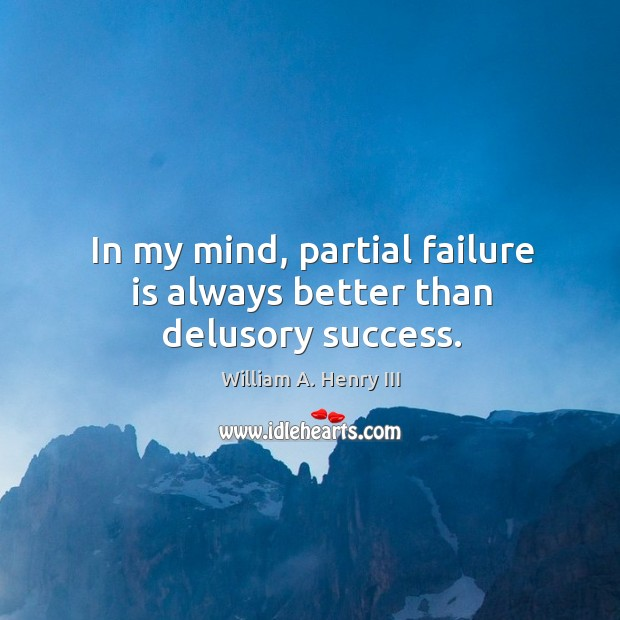 In my mind, partial failure is always better than delusory success. William A. Henry III Picture Quote