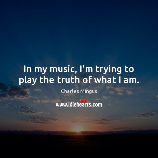 In my music, I'm trying to play the truth of what I am. Charles Mingus Picture Quote