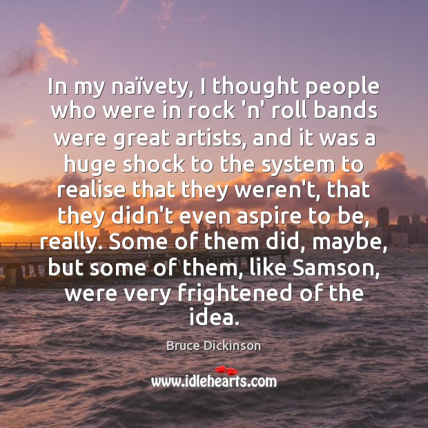 In my naïvety, I thought people who were in rock 'n' Bruce Dickinson Picture Quote