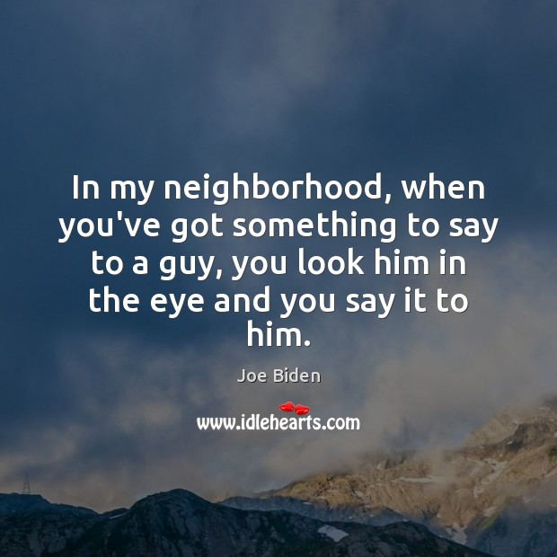 In my neighborhood, when you've got something to say to a guy, Joe Biden Picture Quote