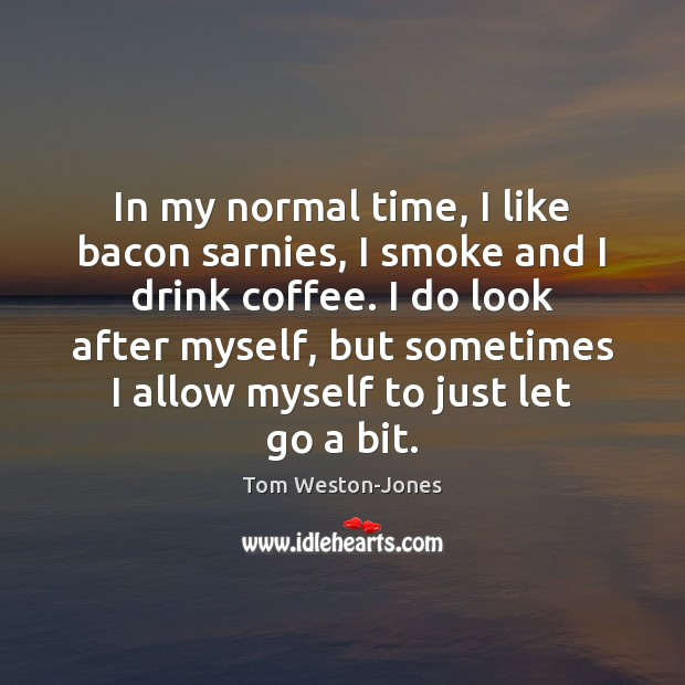 In my normal time, I like bacon sarnies, I smoke and I Image