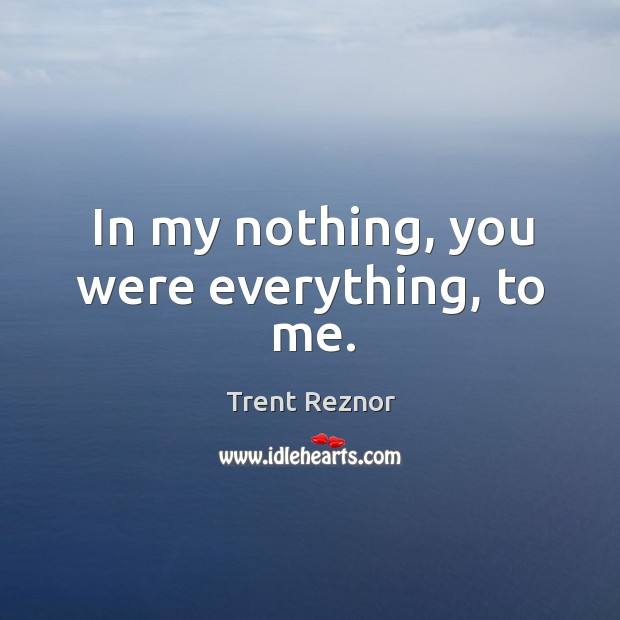 In my nothing, you were everything, to me. Image