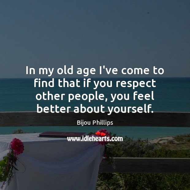 In my old age I've come to find that if you respect Image