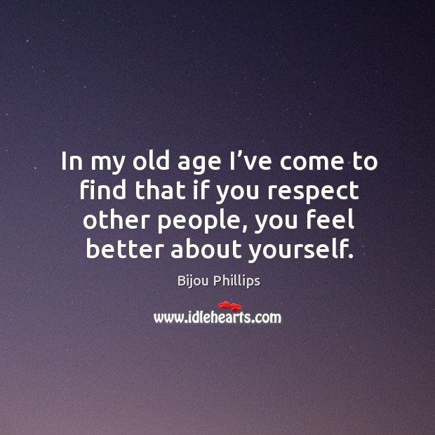 In my old age I've come to find that if you respect other people, you feel better about yourself. Image