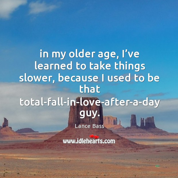 In my older age, I've learned to take things slower, because I used to be Lance Bass Picture Quote