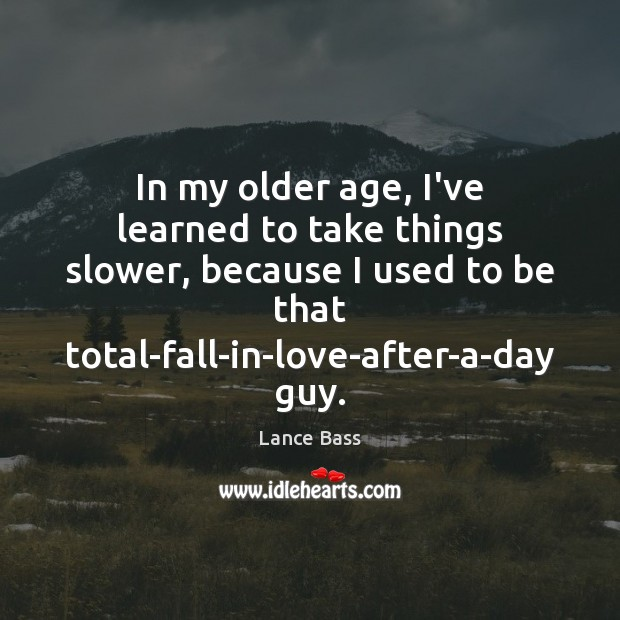 In my older age, I've learned to take things slower, because I Lance Bass Picture Quote