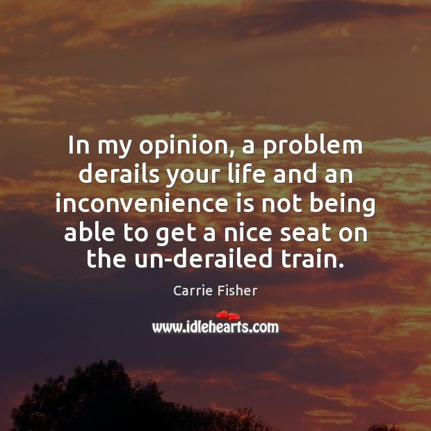 In my opinion, a problem derails your life and an inconvenience is Carrie Fisher Picture Quote