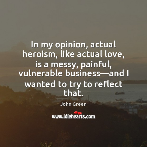 In my opinion, actual heroism, like actual love, is a messy, painful, Image