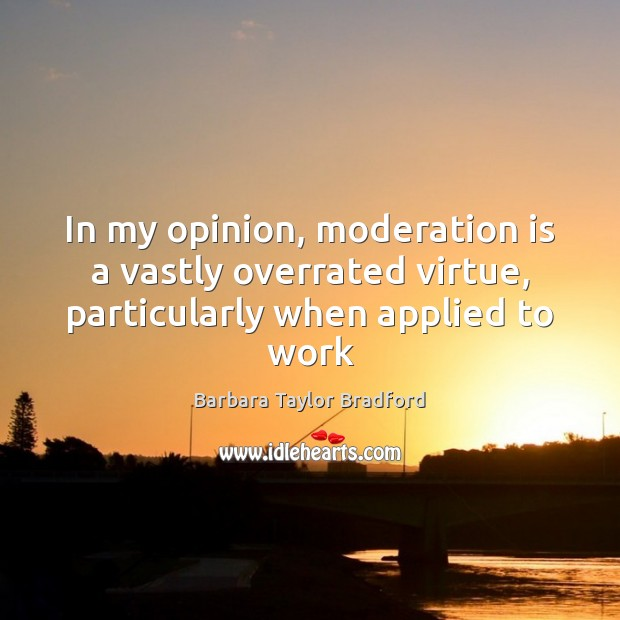 In my opinion, moderation is a vastly overrated virtue, particularly when applied to work Barbara Taylor Bradford Picture Quote