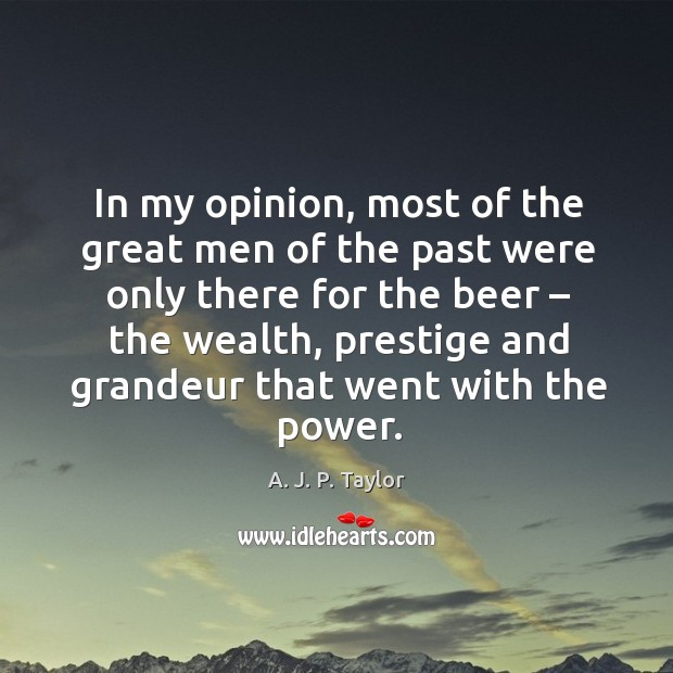 In my opinion, most of the great men of the past were only there for the beer – the wealth A. J. P. Taylor Picture Quote