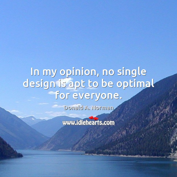 In my opinion, no single design is apt to be optimal for everyone. Donald A. Norman Picture Quote