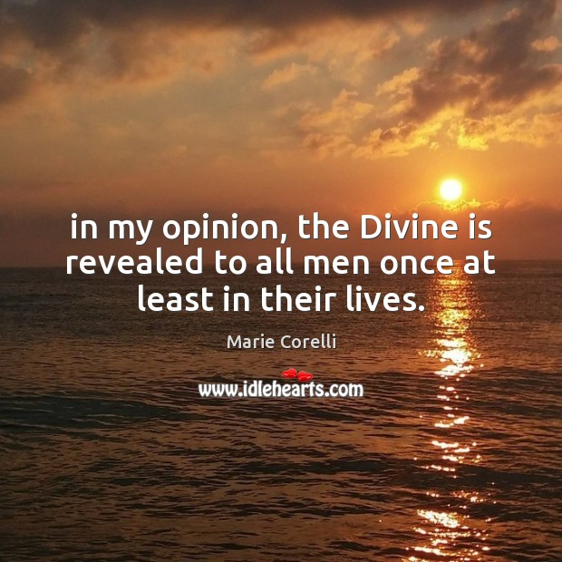 In my opinion, the Divine is revealed to all men once at least in their lives. Image