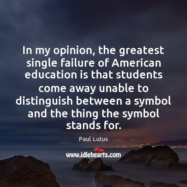 Image, In my opinion, the greatest single failure of American education is that