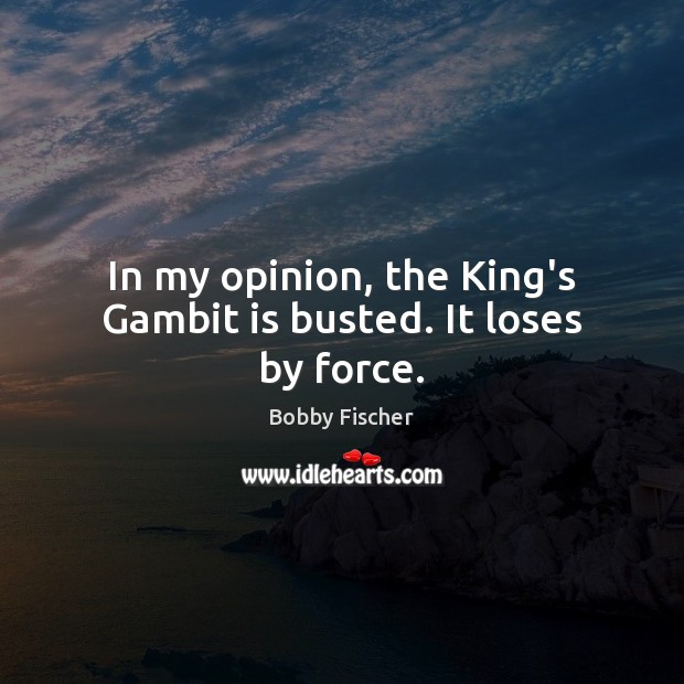 In my opinion, the King's Gambit is busted. It loses by force. Bobby Fischer Picture Quote